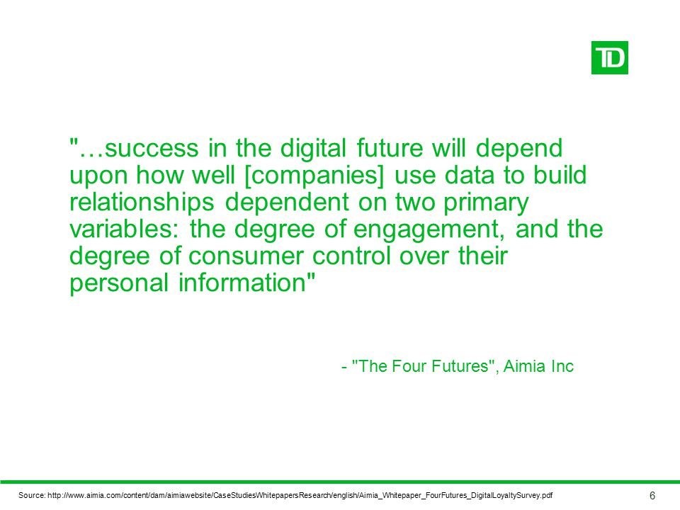 …success in the digital future will depend upon how well [companies] use data to build relationships dependent on two primary variables: the degree of engagement, and the degree of consumer control over their personal information - The Four Futures , Aimia Inc